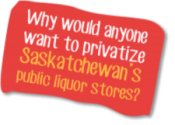 Why would anyone want to privatize Saskatchewan's public liquor stores?